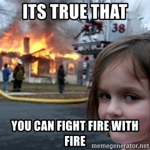 Disaster Girl - its true that  you can fight fire with fire