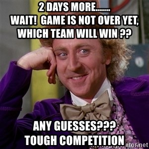Willy Wonka - 2 Days more.......                        WAIT!  GAME IS NOT OVER YET,       WHICH TEAM WILL WIN ?? Any guesses???                     Tough competition
