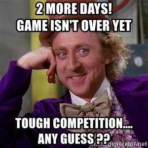 Willy Wonka - 2 more days!                                                   Game isn't over yet Tough competition....                                         ANY GUESS ??