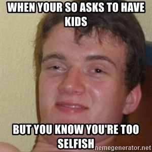 really high guy - When your SO asks to have kids but you know you're too selfish