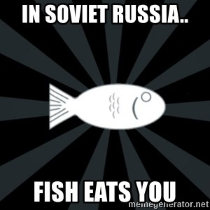 rNd fish - In soviet russia.. fish eats you