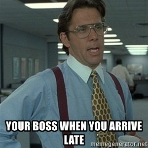 Office Space Boss - Your boss when you arrive late