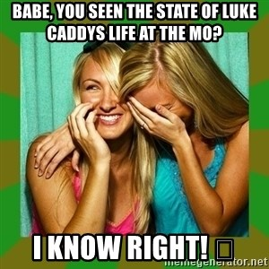 Laughing Girls  - Babe, you seen the state of Luke caddys life at the mo?  I know right! 😂