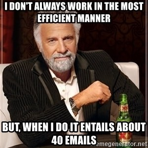 The Most Interesting Man In The World - I don't always work in the most efficient manner But, when I do it entails about 40 emails