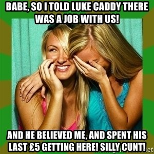 Laughing Girls  - Babe, so I told Luke Caddy there was a job with us!  And he believed me, and spent his last £5 getting here! Silly cunt!