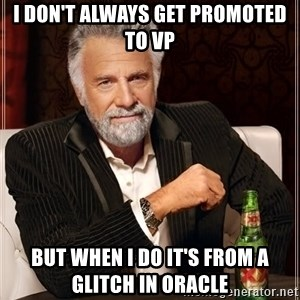 The Most Interesting Man In The World - I don't always get promoted to VP But when I do it's from a glitch in Oracle