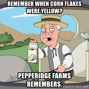 Pepperidge Farm Remembers Meme - Remember when corn flakes were yellow? Pepperidge Farms remembers.