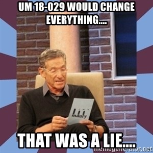 maury povich lol - UM 18-029 would change everything.... That was a lie....