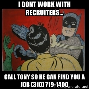 Batman Slappp - I dont work with Recruiters... Call Tony So he can find you a job (310) 719-1400