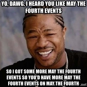 Yo Dawg - Yo, dawg, i heard you like may the fourth events so i got some more may the fourth events so you'd have more may the fourth events on may the fourth