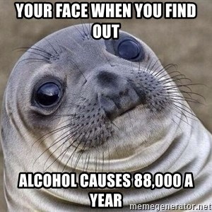 Awkward Seal - your face when you find out alcohol causes 88,000 a year