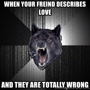 Insanity Wolf - When your freind describes love And they are totally wrong