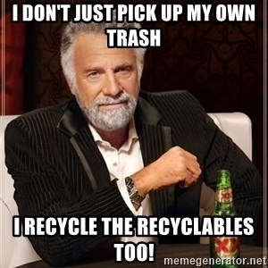 The Most Interesting Man In The World - I don't just pick up my own trash I recycle the recyclables too!
