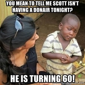 Poor Black Kid - You mean to tell me Scott isn't having a donair tonight? He is turning 60!