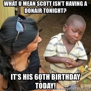 Poor Black Kid - What u mean Scott isn't having a donair tonight? It's his 60th Birthday today!