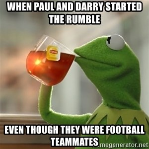 Kermit The Frog Drinking Tea - When Paul and Darry started the rumble  even though they were football teammates