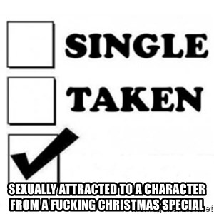 single taken checkbox - Sexually attracted to a character from a fucking christmas special