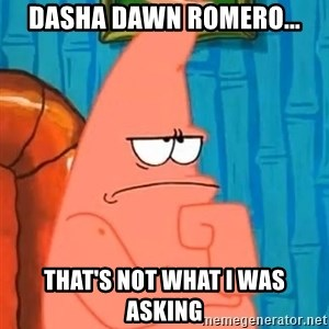 Patrick Wtf? - Dasha Dawn Romero... that's not what i was asking