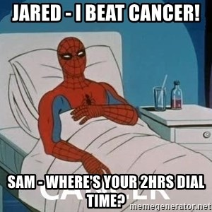 Cancer Spiderman - Jared - I beat cancer! Sam - Where's your 2hrs Dial Time?