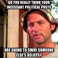 Bill Murray Caddyshack - Do you really think your incessant political posts  are going to sway someone else's beliefs?