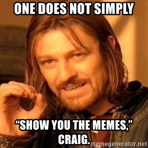 """One Does Not Simply - One does not simply """"Show you the memes,"""" Craig."""