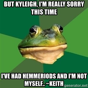 Foul Bachelor Frog - But Kyleigh, I'm really sorry this time I've had hemmeriods and I'm not myself.. ~Keith