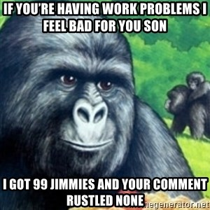 Jimmies Rustled - If you're having work problems I feel bad for you son I got 99 jimmies and your comment rustled none