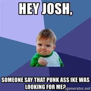 Success Kid - Hey Josh, Someone say that punk ass IKE was looking for me?