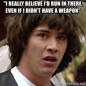 "Conspiracy Keanu - ""I really believe I'd run in there, even if I didn't have a weapon"""