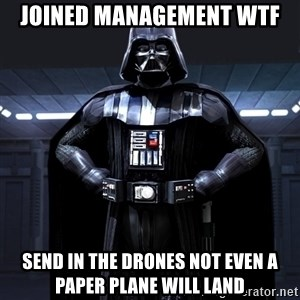 Darth Vader - joined management WTF send in the drones not even a paper plane will land
