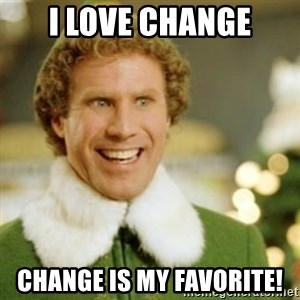 Buddy the Elf - I love change change is my favorite!