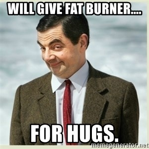 MR bean - WILL GIVE FAT BURNER.... FOR HUGS.