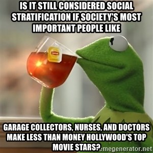 Kermit The Frog Drinking Tea - Is it still considered social stratification if society's most important people like garage collectors, nurses, and doctors make less than money Hollywood's top movie stars?