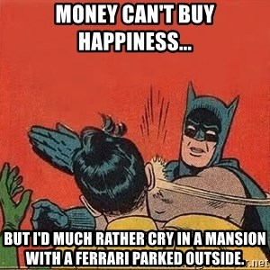 batman slap robin - Money can't buy happiness... But I'd much rather cry in a mansion with a Ferrari parked outside.