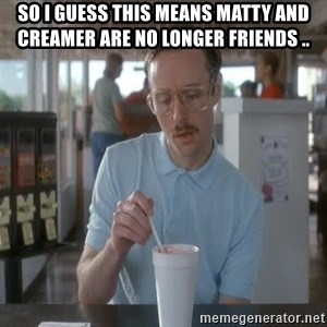 so i guess you could say things are getting pretty serious - so i guess this means Matty and Creamer are no longer friends ..