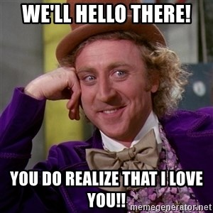 Willy Wonka - We'll Hello there! You do realize that I love you!!