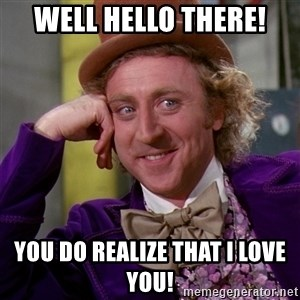 Willy Wonka - Well hello there! You do realize that I love you!