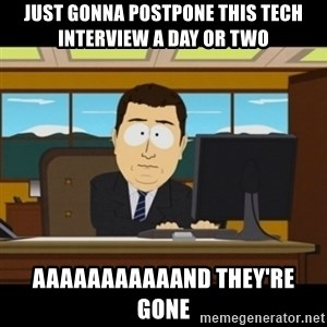 and they're gone - just gonna postpone this tech interview a day or two aaaaaaaaaaand they're gone