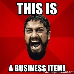 THIS IS SPARTAAA!!11!1 - This is  a business item!