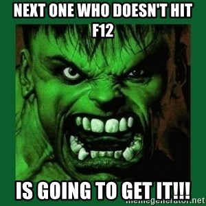 Hulk SMASH - Next one who doesn't hit F12 Is going to get it!!!