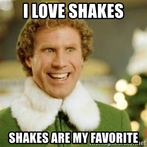 Buddy the Elf - I love shakes Shakes are my favorite