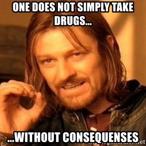One Does Not Simply - one does not simply take drugs... ...without consequenses