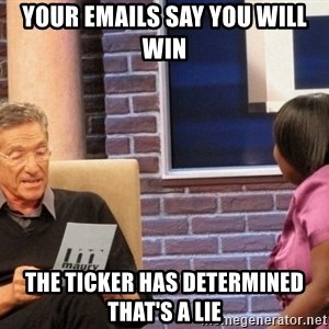 Maury Lie Detector - Your Emails say you will  win the ticker has determined that's a lie