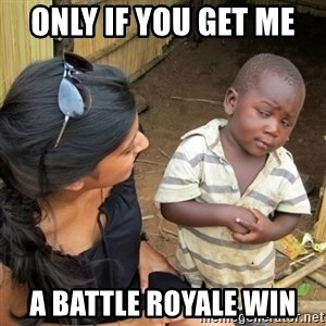 skeptical black kid - Only if you get me  A BATTLE ROYALe WIN