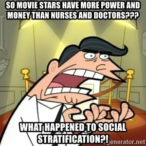 Timmy turner's dad IF I HAD ONE! - so movie stars have more power and money than nurses and doctors??? what happened to social stratification?!