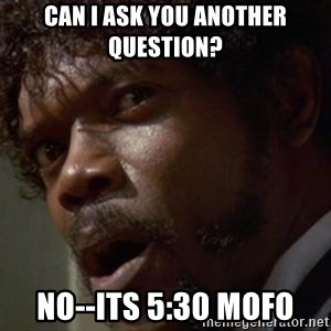 Angry Samuel L Jackson - Can I ask you another question? NO--its 5:30 mofo