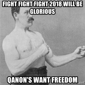 overly manlyman - Fight Fight Fight 2018 will be glorious Qanon's want freedom