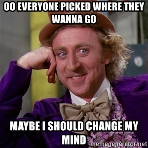 Willy Wonka - Oo everyone picked where they wanna go  Maybe I should change my mind