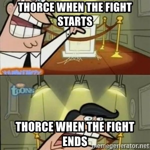 Y aquí pondría si tuviera uno - thorce when the fight starts Thorce when the fight ends