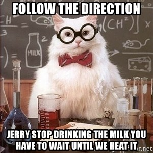Chemistry Cat - follow the direction jerry stop drinking the milk you have to wait until we heat it